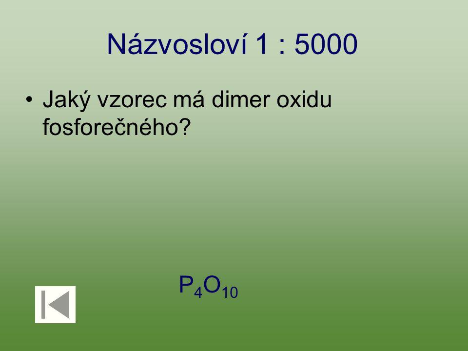 Názvosloví 1 : 5000 Jaký vzorec má dimer oxidu fosforečného? P 4 O 10