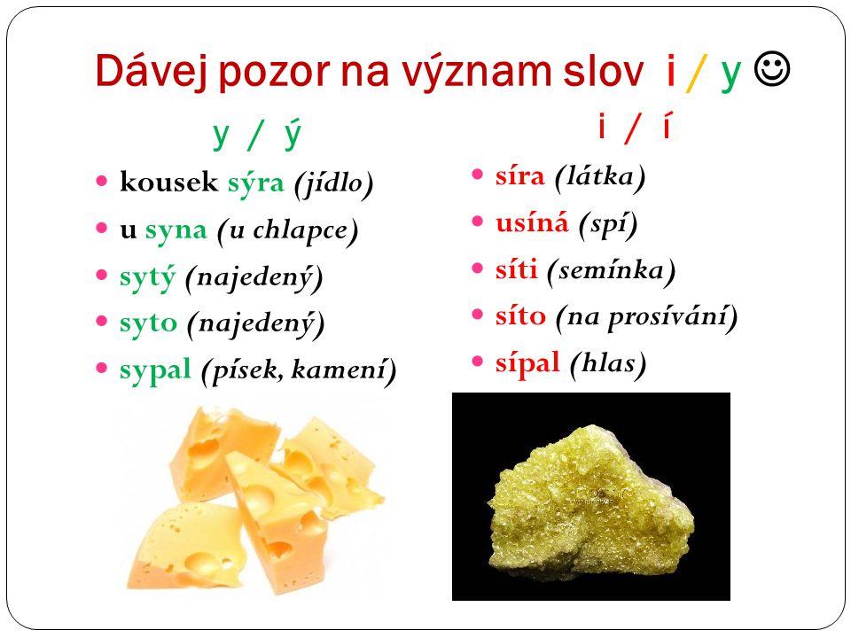 Dávej pozor na význam slov i / y y / ý i / í kousek sýra (jídlo) u syna (u chlapce) sytý (najedený) syto (najedený) sypal (písek, kamení) síra (látka)