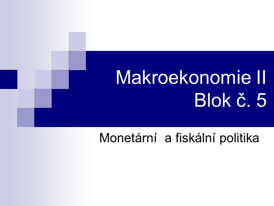 Makroekonomie II Blok č. 5 Monetární a fiskální politika