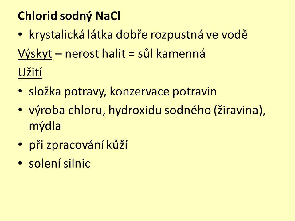 Chlorid sodný NaCl krystalická látka dobře rozpustná ve vodě Výskyt – nerost halit = sůl kamenná Užití složka potravy, konzervace potravin výroba chloru, hydroxidu sodného (žiravina), mýdla při zpracování kůží solení silnic