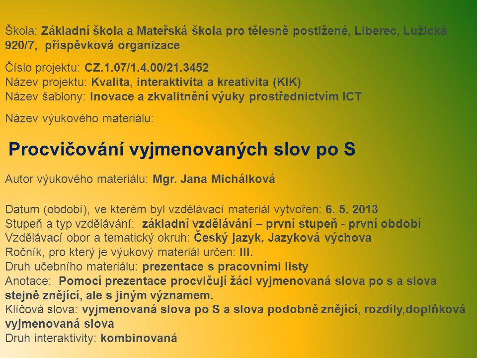 Škola: Základní škola a Mateřská škola pro tělesně postižené, Liberec, Lužická 920/7, příspěvková organizace Číslo projektu: CZ.1.07/1.4.00/21.3452 Název projektu: Kvalita, interaktivita a kreativita (KIK) Název šablony: Inovace a zkvalitnění výuky prostřednictvím ICT Název výukového materiálu: Procvičování vyjmenovaných slov po S Autor výukového materiálu: Mgr.