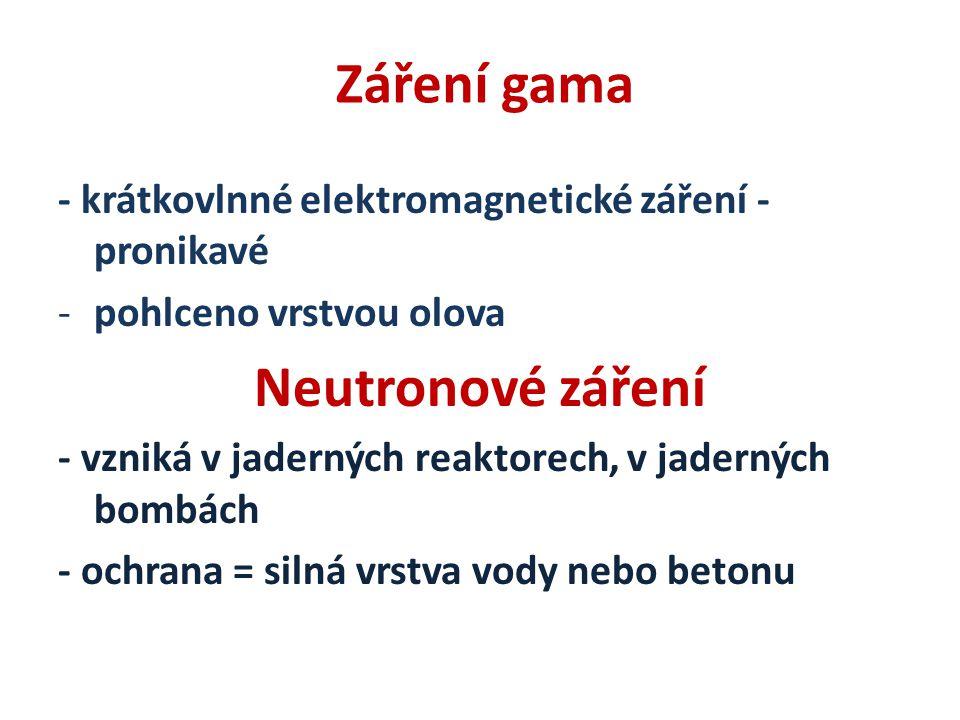 Záření gama - krátkovlnné elektromagnetické záření - pronikavé -pohlceno vrstvou olova Neutronové záření - vzniká v jaderných reaktorech, v jaderných bombách - ochrana = silná vrstva vody nebo betonu