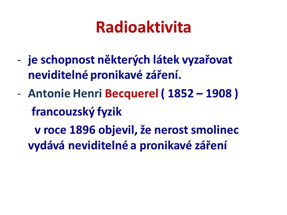 Radioaktivita -je schopnost některých látek vyzařovat neviditelné pronikavé záření.