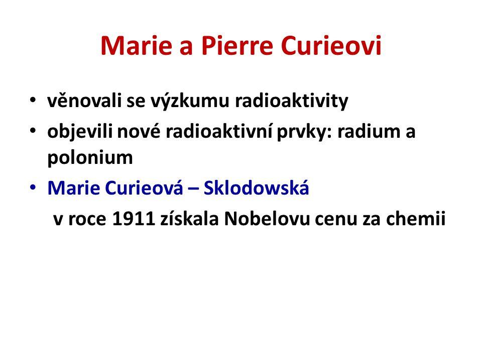 Marie a Pierre Curieovi věnovali se výzkumu radioaktivity objevili nové radioaktivní prvky: radium a polonium Marie Curieová – Sklodowská v roce 1911 získala Nobelovu cenu za chemii