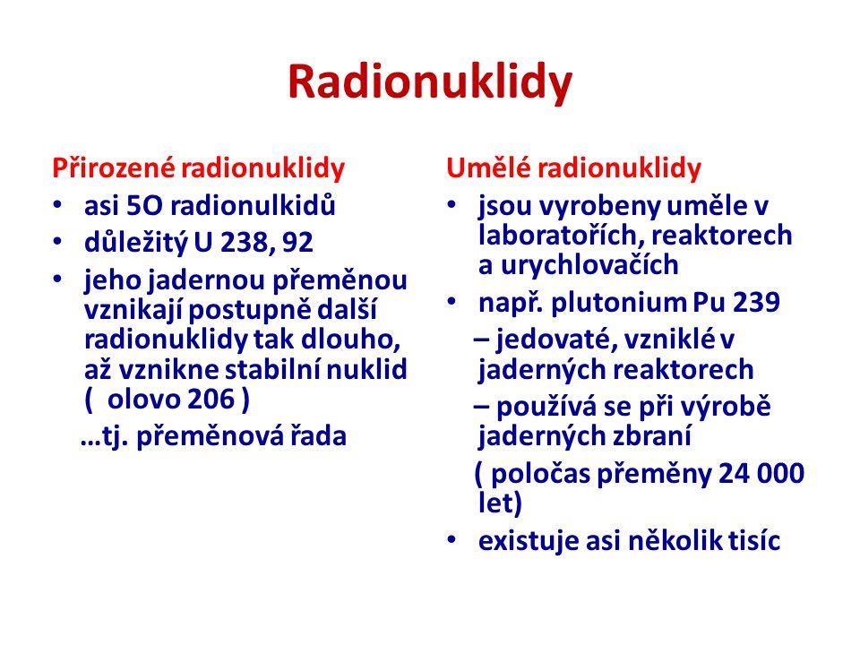 Radionuklidy Přirozené radionuklidy asi 5O radionulkidů důležitý U 238, 92 jeho jadernou přeměnou vznikají postupně další radionuklidy tak dlouho, až vznikne stabilní nuklid ( olovo 206 ) …tj.