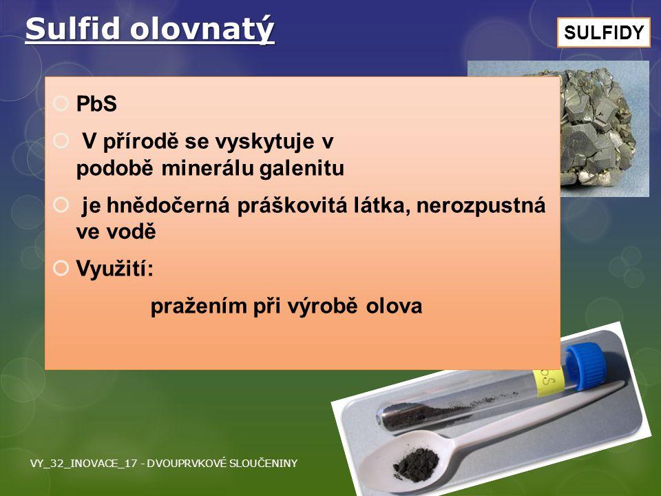 Sulfid olovnatý  PbS  V přírodě se vyskytuje v podobě minerálu galenitu  je hnědočerná práškovitá látka, nerozpustná ve vodě  Využití: pražením př