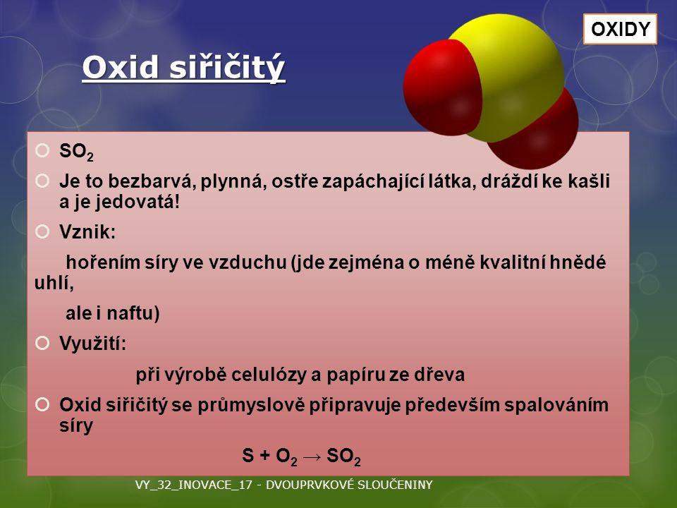 Oxid siřičitý  SO 2  Je to bezbarvá, plynná, ostře zapáchající látka, dráždí ke kašli a je jedovatá!  Vznik: hořením síry ve vzduchu (jde zejména o