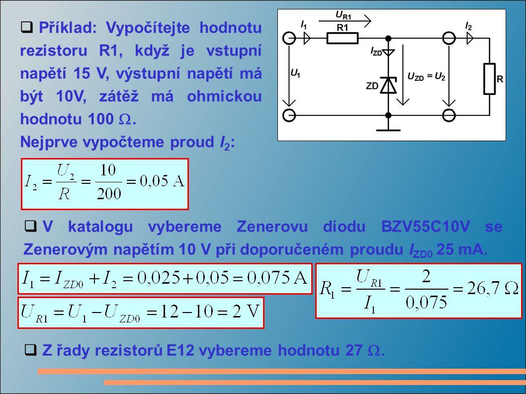  Příklad: Vypočítejte hodnotu rezistoru R1, když je vstupní napětí 15 V, výstupní napětí má být 10V, zátěž má ohmickou hodnotu 100 . Nejprve vypočte