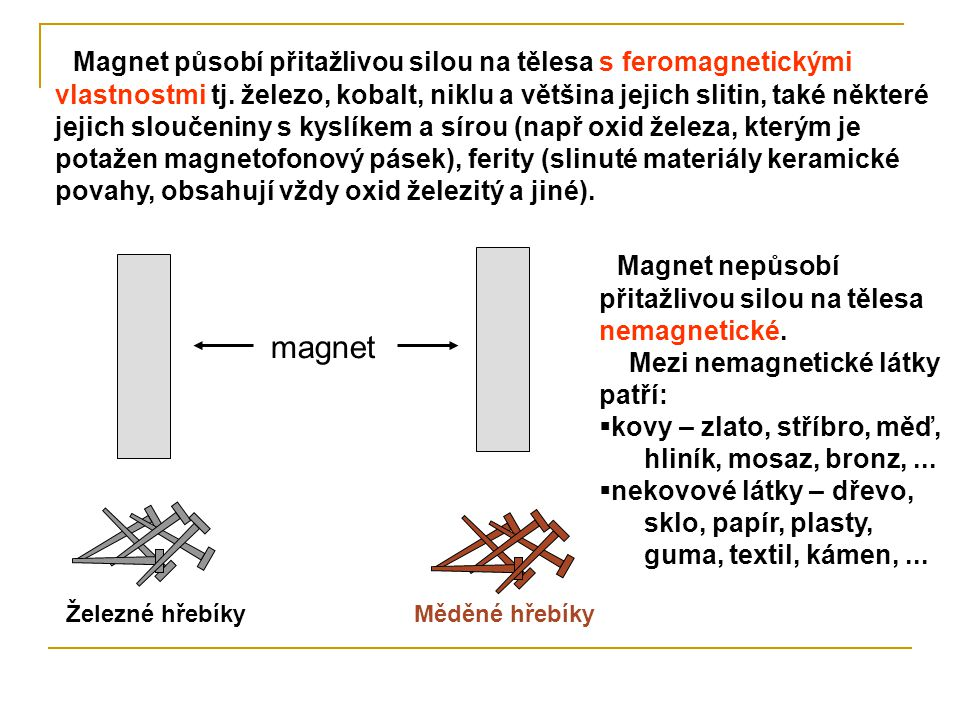 Magnet působí přitažlivou silou na tělesa s feromagnetickými vlastnostmi tj. železo, kobalt, niklu a většina jejich slitin, také některé jejich slouče