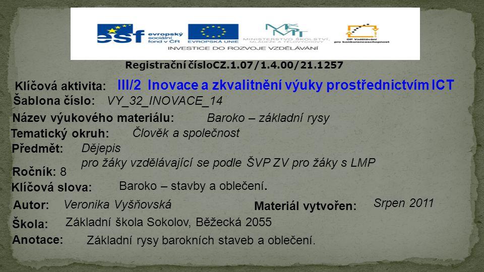 Registrační čísloCZ.1.07/1.4.00/21.1257 III/2 Inovace a zkvalitnění výuky prostřednictvím ICT Šablona číslo: Název výukového materiálu: Tematický okruh: Předmět: Ročník: 8 Autor: Škola: Základní škola Sokolov, Běžecká 2055 Klíčová aktivita: Klíčová slova: Materiál vytvořen: Anotace: VY_32_INOVACE_14 Baroko – základní rysy Člověk a společnost Dějepis pro žáky vzdělávající se podle ŠVP ZV pro žáky s LMP Baroko – stavby a oblečení.