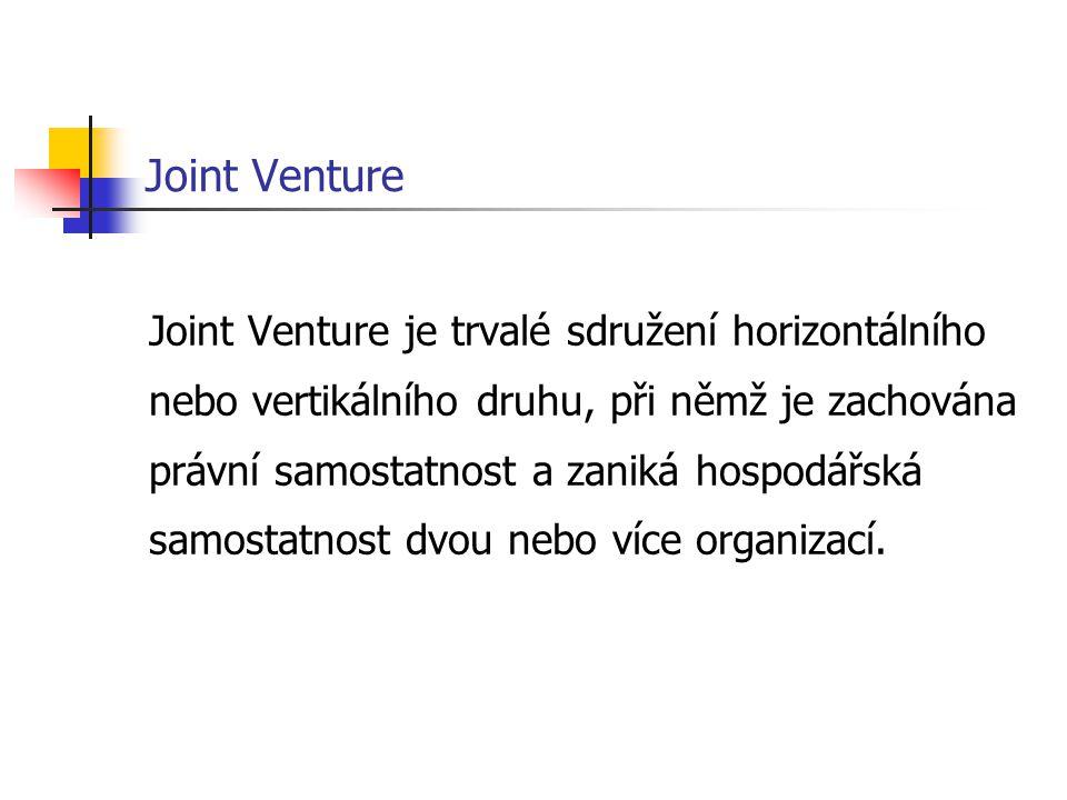 Joint Venture Joint Venture je trvalé sdružení horizontálního nebo vertikálního druhu, při němž je zachována právní samostatnost a zaniká hospodářská