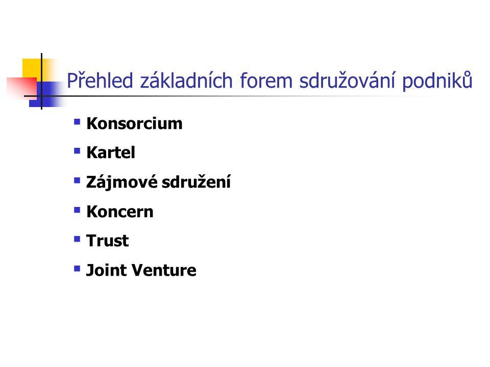 Přehled základních forem sdružování podniků  Konsorcium  Kartel  Zájmové sdružení  Koncern  Trust  Joint Venture