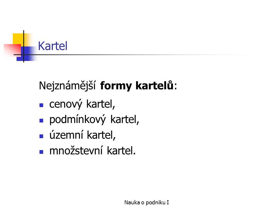 Nauka o podniku I Kartel Nejznámější formy kartelů: cenový kartel, podmínkový kartel, územní kartel, množstevní kartel.
