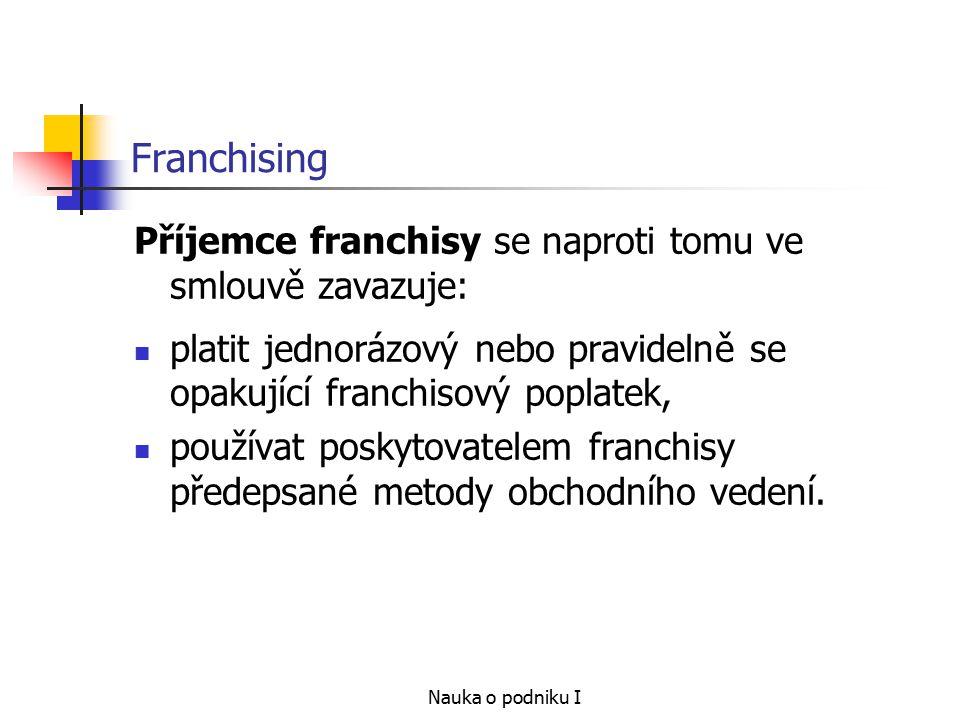 Nauka o podniku I Franchising Příjemce franchisy se naproti tomu ve smlouvě zavazuje: platit jednorázový nebo pravidelně se opakující franchisový poplatek, používat poskytovatelem franchisy předepsané metody obchodního vedení.