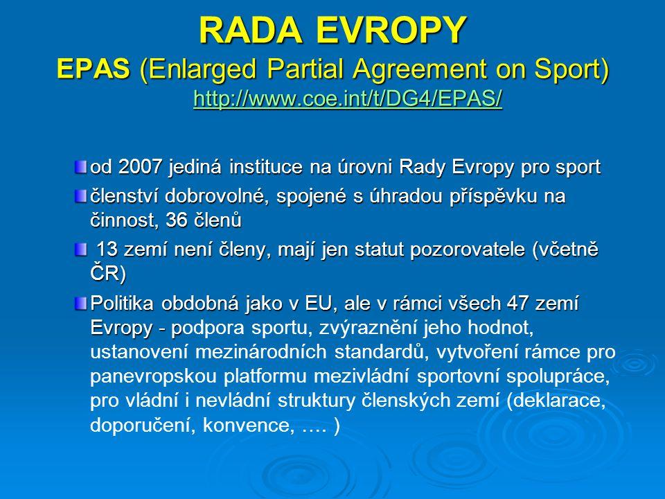 RADA EVROPY EPAS (Enlarged Partial Agreement on Sport) http://www.coe.int/t/DG4/EPAS/ http://www.coe.int/t/DG4/EPAS/ od 2007 jediná instituce na úrovni Rady Evropy pro sport členství dobrovolné, spojené s úhradou příspěvku na činnost, 36 členů 13 zemí není členy, mají jen statut pozorovatele (včetně ČR) 13 zemí není členy, mají jen statut pozorovatele (včetně ČR) Politika obdobná jako v EU, ale v rámci všech 47 zemí Evropy - p Politika obdobná jako v EU, ale v rámci všech 47 zemí Evropy - podpora sportu, zvýraznění jeho hodnot, ustanovení mezinárodních standardů, vytvoření rámce pro panevropskou platformu mezivládní sportovní spolupráce, pro vládní i nevládní struktury členských zemí (deklarace, doporučení, konvence, ….