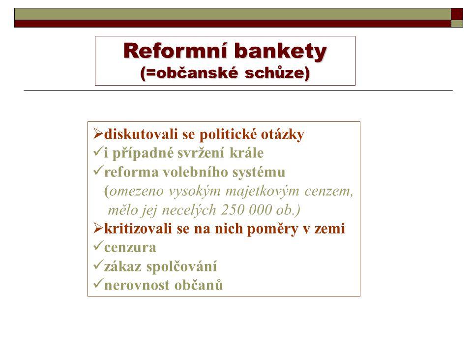 Reformní bankety (=občanské schůze)  diskutovali se politické otázky i případné svržení krále reforma volebního systému (omezeno vysokým majetkovým cenzem, mělo jej necelých 250 000 ob.)  kritizovali se na nich poměry v zemi cenzura zákaz spolčování nerovnost občanů