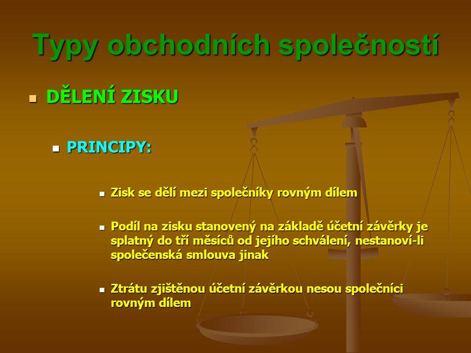 Typy obchodních společností DĚLENÍ ZISKU DĚLENÍ ZISKU PRINCIPY: PRINCIPY: Zisk se dělí mezi společníky rovným dílem Zisk se dělí mezi společníky rovným dílem Podíl na zisku stanovený na základě účetní závěrky je splatný do tří měsíců od jejího schválení, nestanoví-li společenská smlouva jinak Podíl na zisku stanovený na základě účetní závěrky je splatný do tří měsíců od jejího schválení, nestanoví-li společenská smlouva jinak Ztrátu zjištěnou účetní závěrkou nesou společníci rovným dílem Ztrátu zjištěnou účetní závěrkou nesou společníci rovným dílem