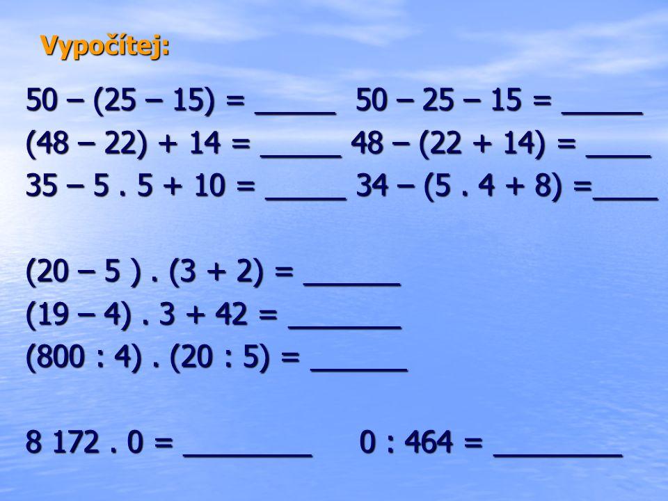 Vypočítej: 50 – (25 – 15) = _____ 50 – 25 – 15 = _____ (48 – 22) + 14 = _____ 48 – (22 + 14) = ____ 35 – 5.