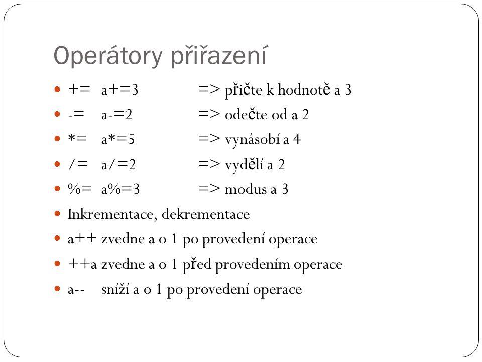Operátory přiřazení +=a+=3=> p ř i č te k hodnot ě a 3 -=a-=2=> ode č te od a 2 *=a*=5=> vynásobí a 4 /=a/=2=> vyd ě lí a 2 %= a%=3=> modus a 3 Inkrementace, dekrementace a++zvedne a o 1 po provedení operace ++azvedne a o 1 p ř ed provedením operace a--sníží a o 1 po provedení operace