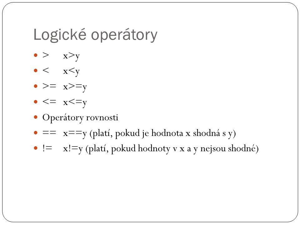 Logické operátory > x>y <x<y >=x>=y <=x<=y Operátory rovnosti ==x==y (platí, pokud je hodnota x shodná s y) !=x!=y (platí, pokud hodnoty v x a y nejsou shodné)