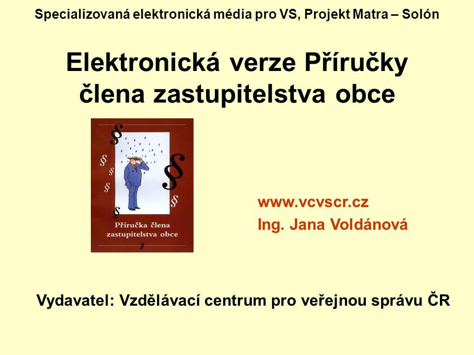 Specializovaná elektronická média pro VS, Projekt Matra – Solón Elektronická verze Příručky člena zastupitelstva obce Vydavatel: Vzdělávací centrum pro veřejnou správu ČR www.vcvscr.cz Ing.