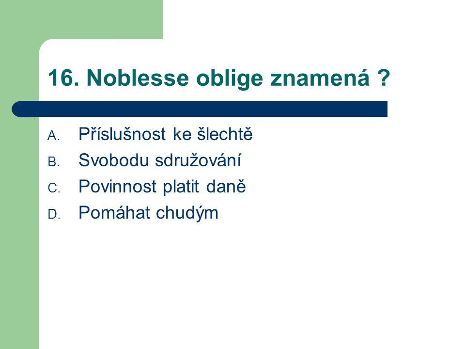 16.Noblesse oblige znamená . A. Příslušnost ke šlechtě B.