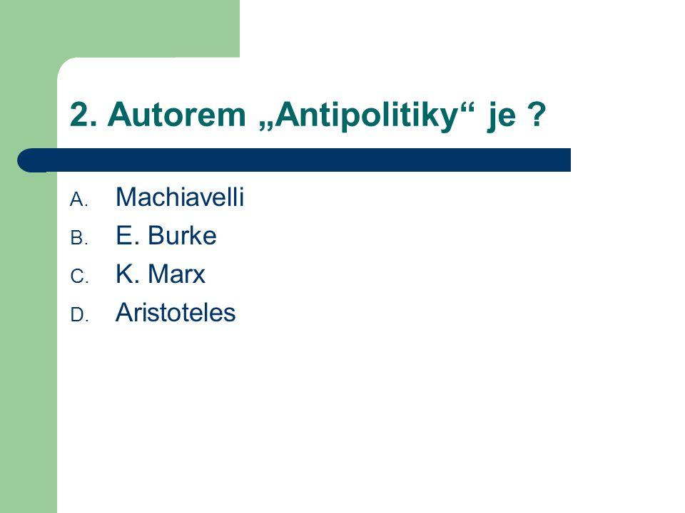"2. Autorem ""Antipolitiky je ? A. Machiavelli B. E. Burke C. K. Marx D. Aristoteles"