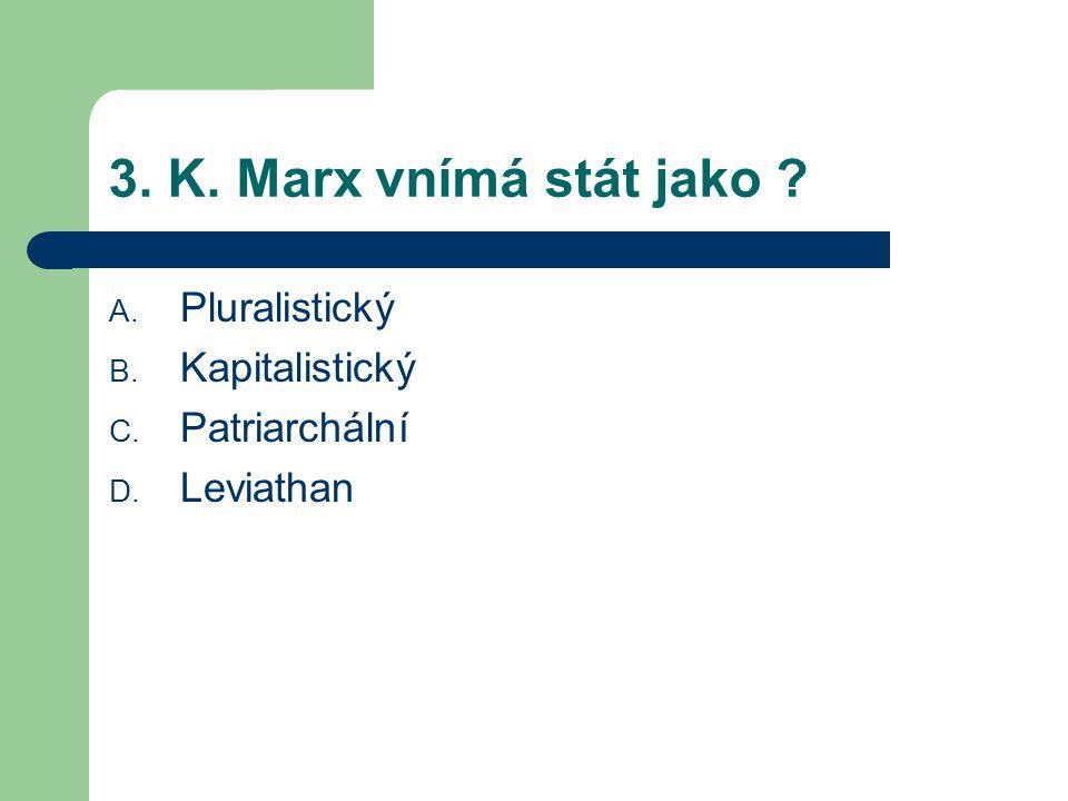 3. K. Marx vnímá stát jako ? A. Pluralistický B. Kapitalistický C. Patriarchální D. Leviathan