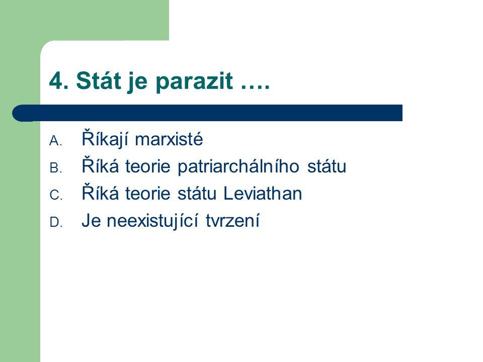 4. Stát je parazit …. A. Říkají marxisté B. Říká teorie patriarchálního státu C.