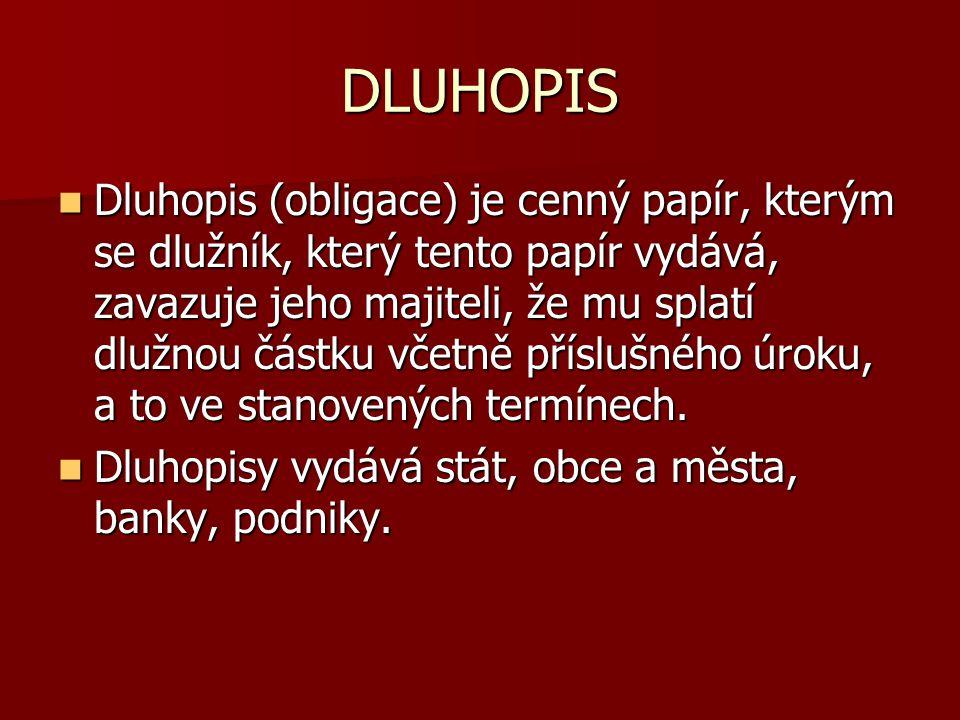 DLUHOPIS Dluhopis (obligace) je cenný papír, kterým se dlužník, který tento papír vydává, zavazuje jeho majiteli, že mu splatí dlužnou částku včetně příslušného úroku, a to ve stanovených termínech.