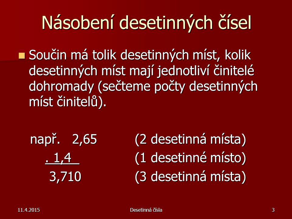 11.4.2015Desetinná čísla3 Násobení desetinných čísel Součin má tolik desetinných míst, kolik desetinných míst mají jednotliví činitelé dohromady (sečt