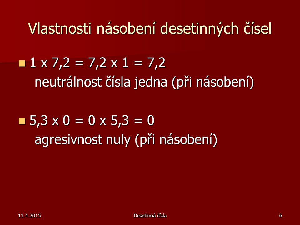 11.4.2015Desetinná čísla6 Vlastnosti násobení desetinných čísel 1 x 7,2 = 7,2 x 1 = 7,2 1 x 7,2 = 7,2 x 1 = 7,2 neutrálnost čísla jedna (při násobení)