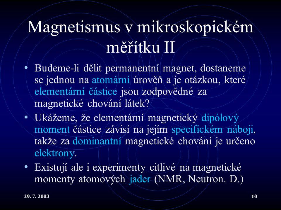 29. 7. 200310 Magnetismus v mikroskopickém měřítku II Budeme-li dělit permanentní magnet, dostaneme se jednou na atomární úrověň a je otázkou, které e