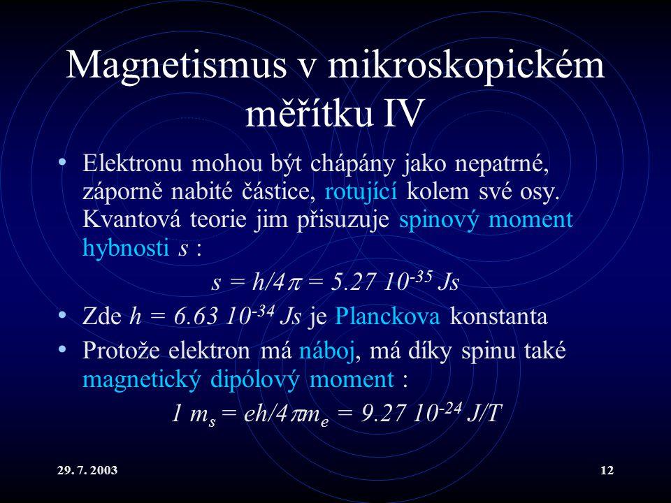 29. 7. 200312 Magnetismus v mikroskopickém měřítku IV Elektronu mohou být chápány jako nepatrné, záporně nabité částice, rotující kolem své osy. Kvant
