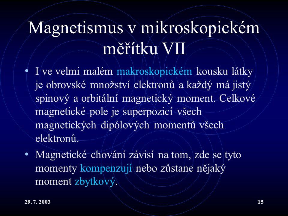 29. 7. 200315 Magnetismus v mikroskopickém měřítku VII I ve velmi malém makroskopickém kousku látky je obrovské množství elektronů a každý má jistý sp