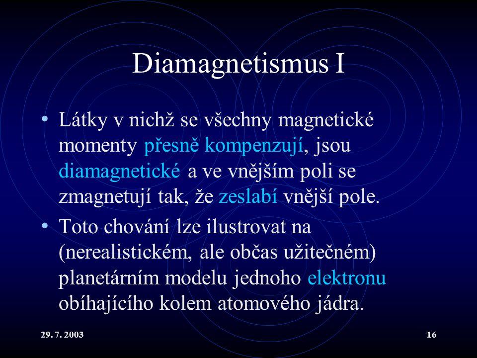 29. 7. 200316 Diamagnetismus I Látky v nichž se všechny magnetické momenty přesně kompenzují, jsou diamagnetické a ve vnějším poli se zmagnetují tak,