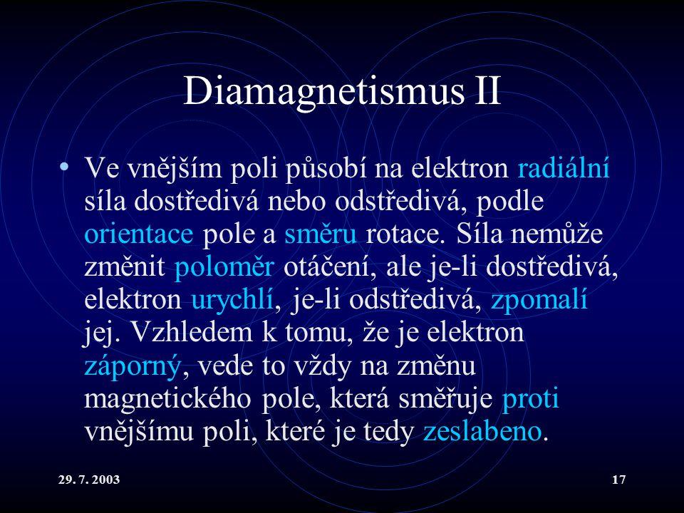 29. 7. 200317 Diamagnetismus II Ve vnějším poli působí na elektron radiální síla dostředivá nebo odstředivá, podle orientace pole a směru rotace. Síla