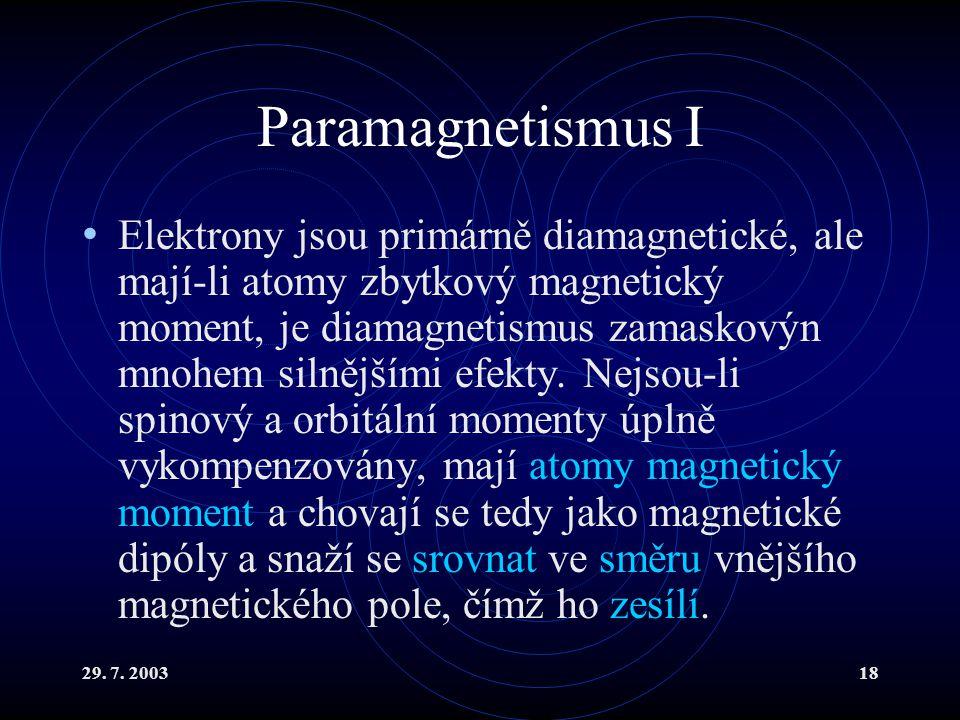 29. 7. 200318 Paramagnetismus I Elektrony jsou primárně diamagnetické, ale mají-li atomy zbytkový magnetický moment, je diamagnetismus zamaskovýn mnoh