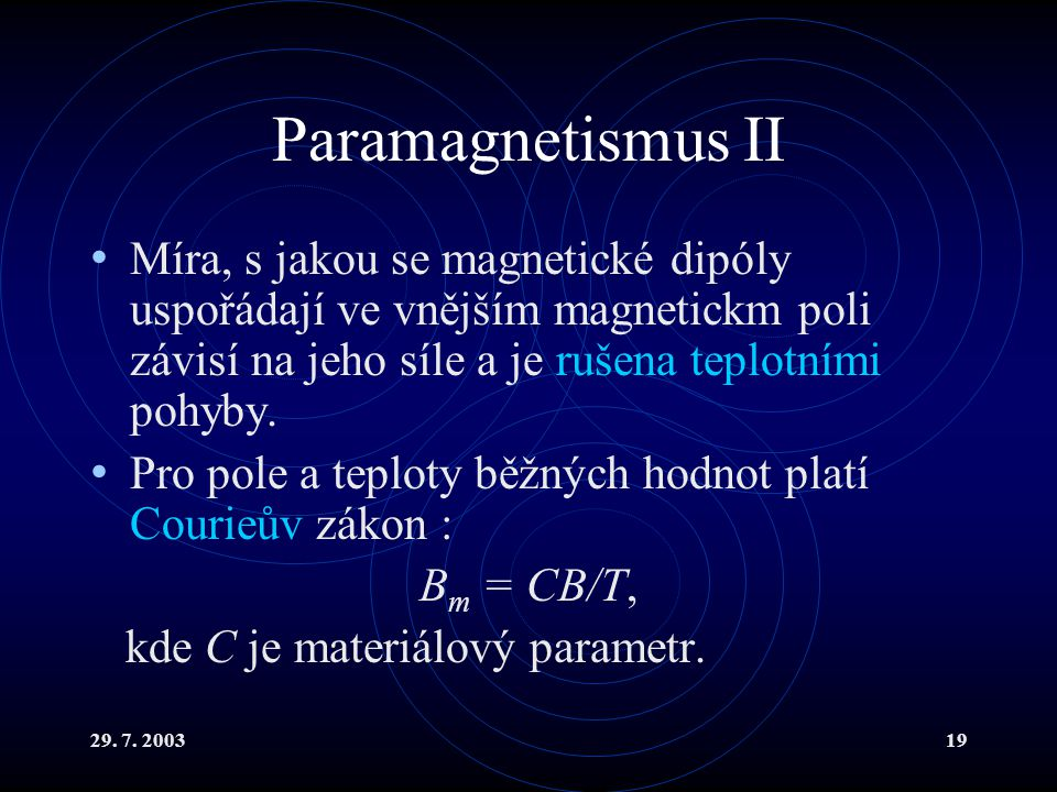 29. 7. 200319 Paramagnetismus II Míra, s jakou se magnetické dipóly uspořádají ve vnějším magnetickm poli závisí na jeho síle a je rušena teplotními p