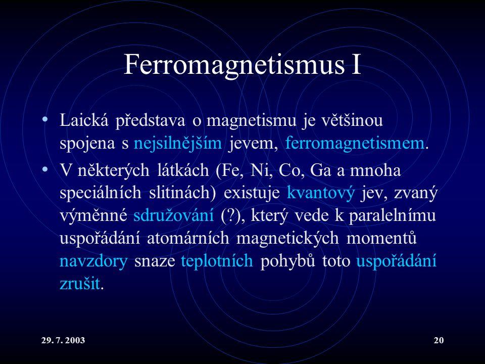 29. 7. 200320 Ferromagnetismus I Laická představa o magnetismu je většinou spojena s nejsilnějším jevem, ferromagnetismem. V některých látkách (Fe, Ni