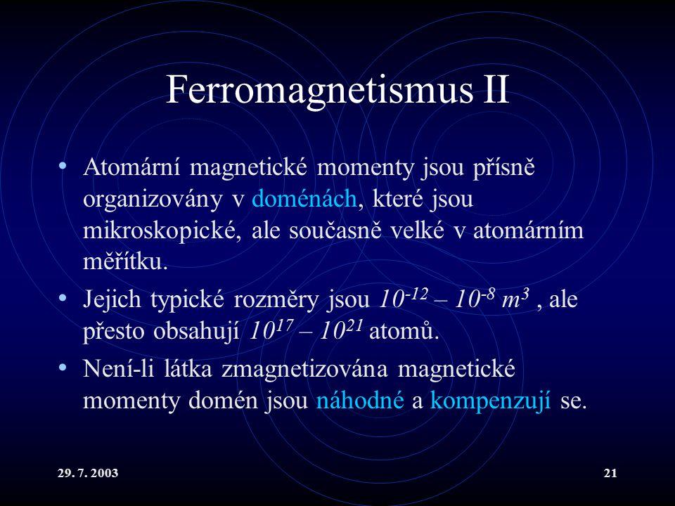 29. 7. 200321 Ferromagnetismus II Atomární magnetické momenty jsou přísně organizovány v doménách, které jsou mikroskopické, ale současně velké v atom