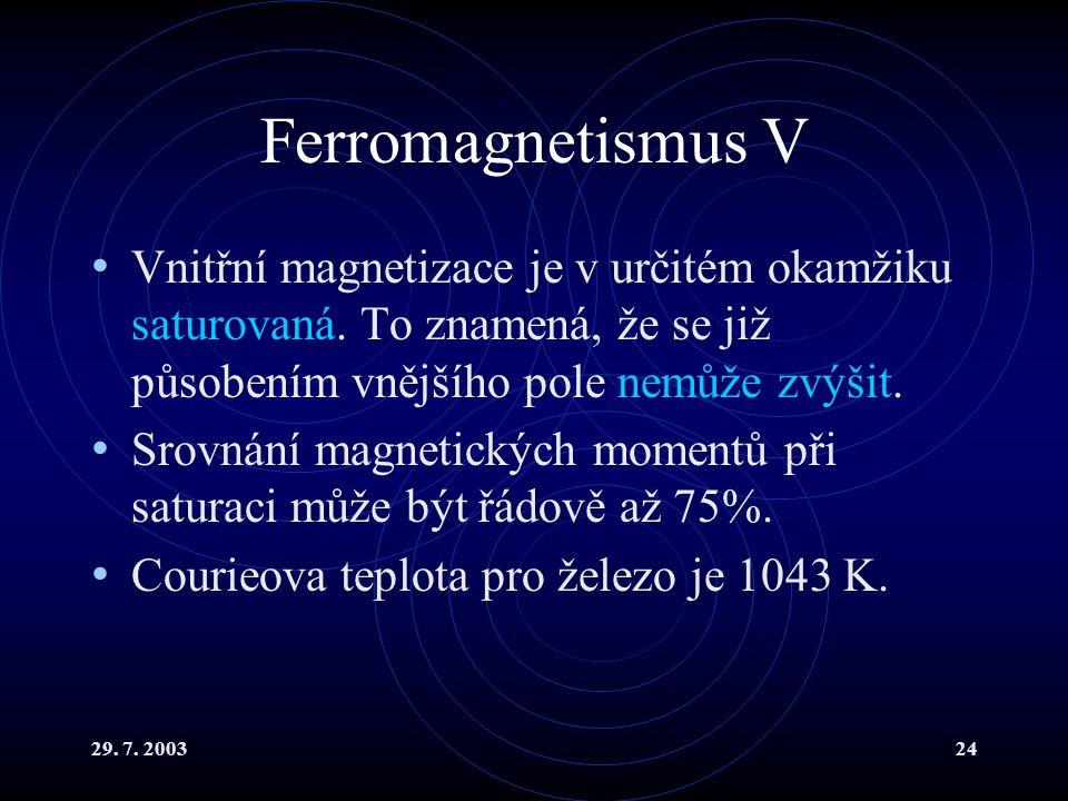 29. 7. 200324 Ferromagnetismus V Vnitřní magnetizace je v určitém okamžiku saturovaná. To znamená, že se již působením vnějšího pole nemůže zvýšit. Sr