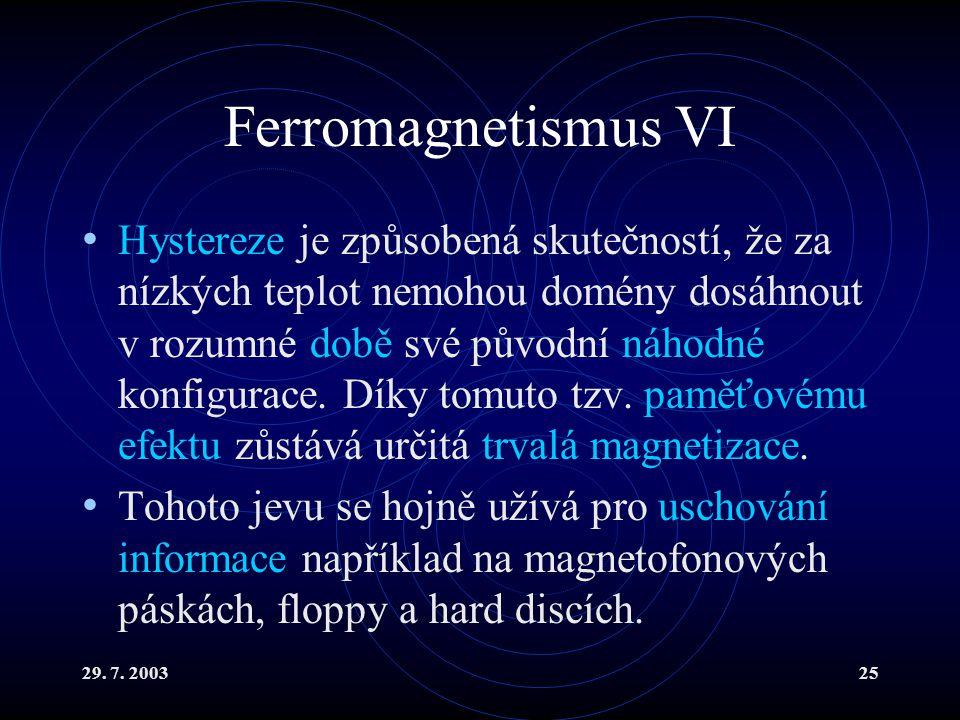 29. 7. 200325 Ferromagnetismus VI Hystereze je způsobená skutečností, že za nízkých teplot nemohou domény dosáhnout v rozumné době své původní náhodné