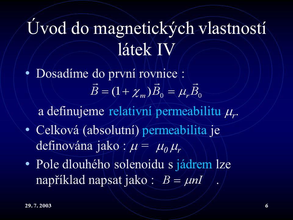 29. 7. 20036 Úvod do magnetických vlastností látek IV Dosadíme do první rovnice : a definujeme relativní permeabilitu  r. Celková (absolutní) permeab