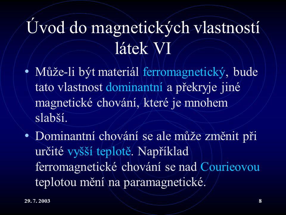 29. 7. 20038 Úvod do magnetických vlastností látek VI Může-li být materiál ferromagnetický, bude tato vlastnost dominantní a překryje jiné magnetické