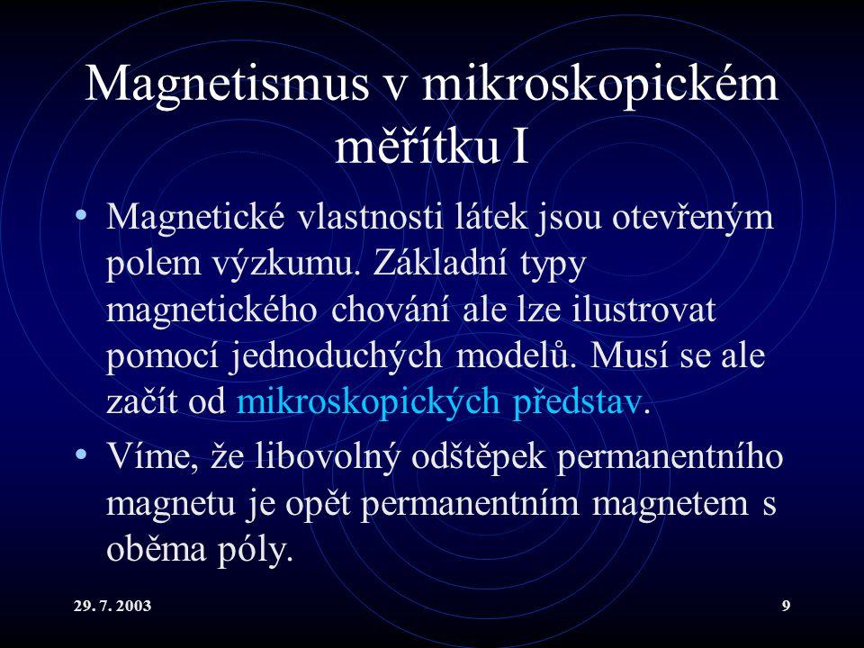 29. 7. 20039 Magnetismus v mikroskopickém měřítku I Magnetické vlastnosti látek jsou otevřeným polem výzkumu. Základní typy magnetického chování ale l