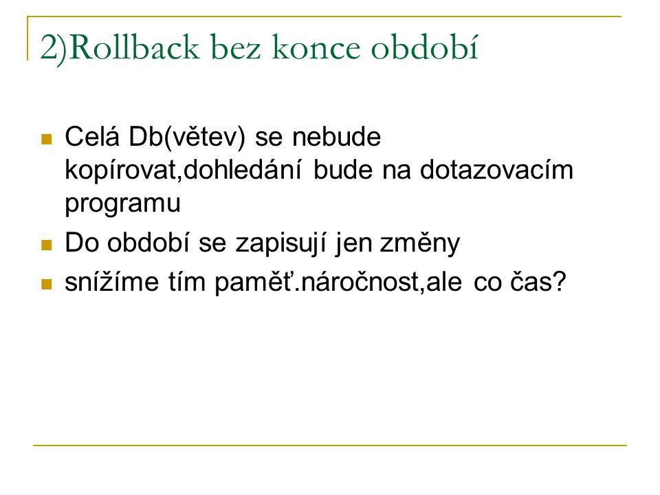 2)Rollback bez konce období Celá Db(větev) se nebude kopírovat,dohledání bude na dotazovacím programu Do období se zapisují jen změny snížíme tím pamě
