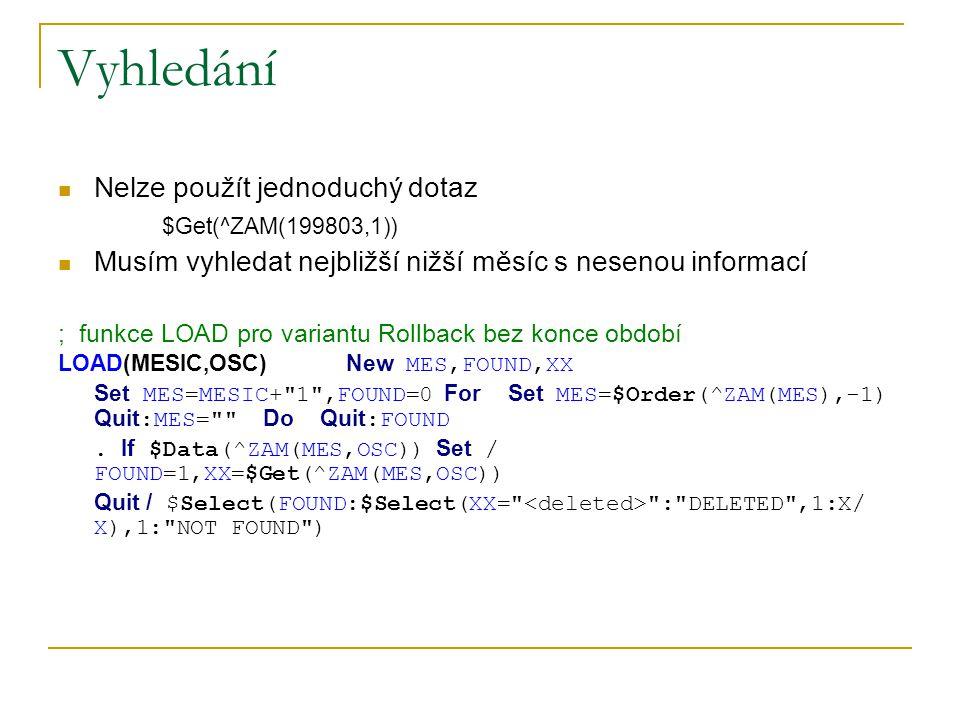 Vyhledání Nelze použít jednoduchý dotaz $Get(^ZAM(199803,1)) Musím vyhledat nejbližší nižší měsíc s nesenou informací ; funkce LOAD pro variantu Rollb