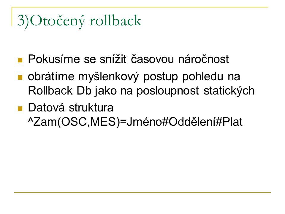 3)Otočený rollback Pokusíme se snížit časovou náročnost obrátíme myšlenkový postup pohledu na Rollback Db jako na posloupnost statických Datová strukt