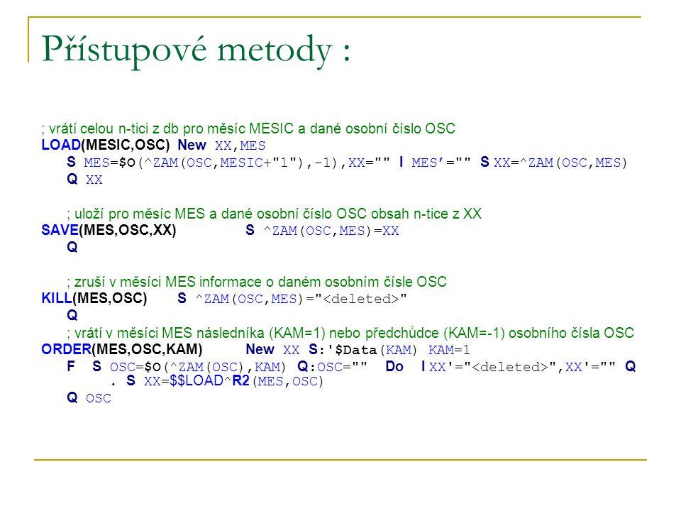 Přístupové metody : ; vrátí celou n-tici z db pro měsíc MESIC a dané osobní číslo OSC LOAD(MESIC,OSC)New XX,MES S MES=$O(^ZAM(OSC,MESIC+